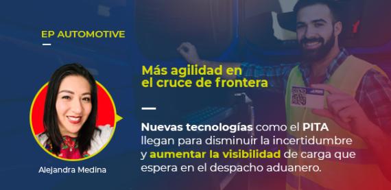 Sobre la foto de Alejandra Medina, autora de este artículo, está escrito: EP AUTOMOTIVE Más agilidad en el cruce de frontera Nuevas tecnologías como el PITA llegan para disminuir la incertidumbre y aumentar la visibilidad de carga que espera el despacho aduanero.